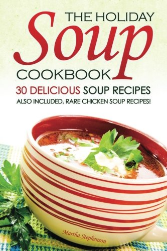 The Holiday Soup Cookbook - 30 Delicious Soup Recipes: Also Included, Rare Chicken Soup Recipes! by Martha Stephenson