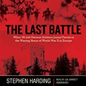 The Last Battle: When US and German Soldiers Joined Forces in the Waning Hours of World War II in Europe | [Stephen Harding]