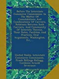 img - for Before The Interstate Commerce Commission: In The Matter Of Consolidations And Combinations Of Carriers, Relations Between Such Carriers, And ... Oral Arguments, Washington, D.c.,... book / textbook / text book