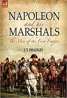 Napoleon and His Marshals: the Men of the First Empire