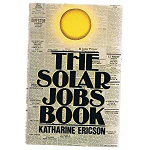The Solar Jobs Book: How to Take Part in the New Movement Toward Energy Self-Sufficiency Katharine Ericson