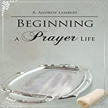 Beginning a Prayer Life (       UNABRIDGED) by R. Andrew Lambert Narrated by Melissa Madole
