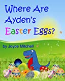 Childrens Book:Where Are Aydens Easter Eggs? EASTER PICTURE BOOK:PRESCHOOLERS - Second grade (EARLY LEARNING)