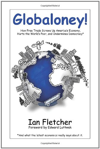 Globaloney!: How Free Trade Screws Up America's Economy,  Hurts the World's Poor, and Undermines Democracy*