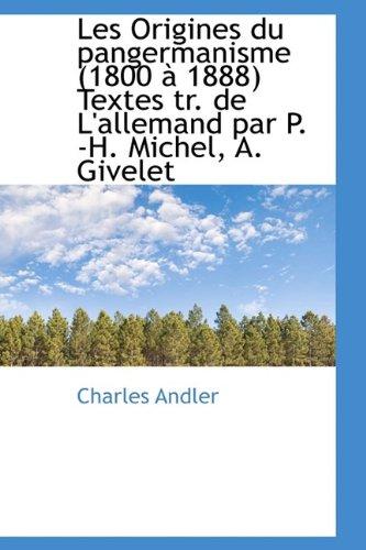 Les Origines du pangermanisme (1800 à 1888) Textes tr. de L'allemand par P. -H. Michel, A. Givelet