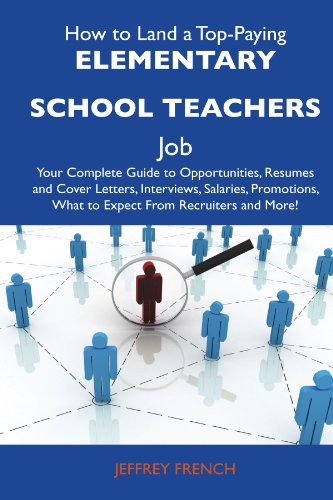 How to Land a Top-Paying Elementary school teachers Job: Your Complete Guide to Opportunities, Resumes and Cover Letters, Interviews, Salaries, Promotions, What to Expect From Recruiters and More