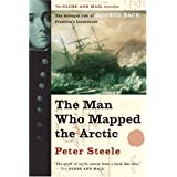 The Man Who Mapped the Arctic: The Intrepid Life of George Back, Franklin's Lieutenant ~ Peter Steele