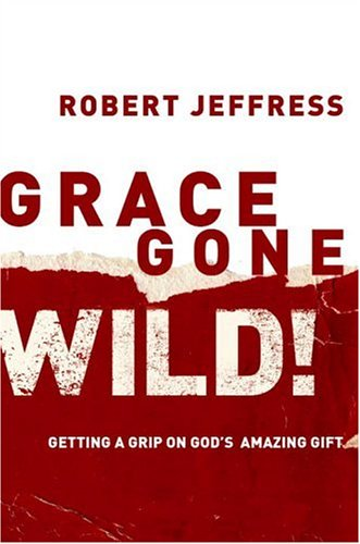 Grace Gone Wild!: Getting a Grip on God