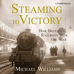 Steaming to Victory: How Britain's Railways Won the War | [Michael Williams]