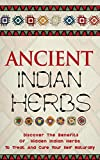 Ancient Indian Herbs - Discover the Benefits of Hidden Indian Herbs to Treat and Cure Your Self Naturally (Efficient Indian Herbs, Ancient Herbs, Indian ... Cure, Ancient Indian Herbs Benefits)