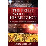 The Priest Who Left His Religion - In Pursuit of Cosmic Spiritualityby John T. Sheilds