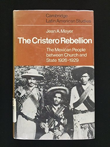The Cristero Rebellion: The Mexican People Between Church and State, 1926-1929 (Cambridge Latin American Studies) by Jean A. Meyer (1976-09-09)