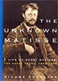 The Unknown Matisse: A Life of Henri Matisse, Volume 1: The Early Years, 1869-1908 (0520222032) by Spurling, Hilary
