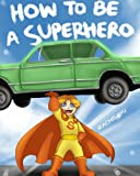 Childrens Book: How To Be A Superhero (A Fun Illustrated Childrens Picture Book; Perfect Bedtime Story)