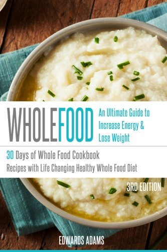 Whole Food: 30 Days of Whole Food Cookbook: Recipes with Life-Changing Healthy Whole Food Diet - The Ultimate Guide to Increasing Your Energy & Losing Weight (Approved Whole Food Meal Plan Challenge)