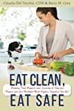 Eat Clean, Eat Safe: Dodging Food Dangers and Learning to Shop for, Prepare and Love Healthful Meals Anytime, Anywhere You Go!