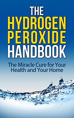 Free Kindle Book : The Hydrogen Peroxide Handbook: The Miracle Cure for Your Health and Your Home