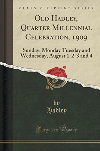 Old Hadley, Quarter Millennial Celebration, 1909: Sunday, Monday Tuesday and Wednesday, August 1-2-3 and 4 (Classic Reprint)