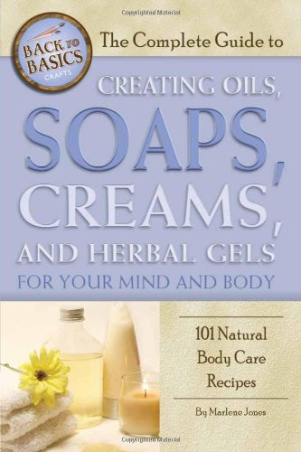 The Complete Guide to Creating Oils, Soaps, Creams, and Herbal Gels for Your Mind and Body: 101 Natural Body Care Recipes (Back-To-Basics)