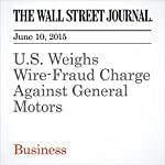 U.S. Weighs Wire-Fraud Charge Against General Motors | Christopher M. Matthews,Mike Spector
