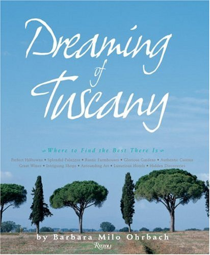Dreaming Of Tuscany: Where To Find The Best There Is: Perfect Hilltowns; Splendid Palazzos; Rustic Farmhouses; Glorious Gardens; Authentic Cuisine; Great Wines; Intriguing Shops;