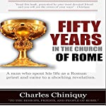 Fifty Years in the Church of Rome | Charles Chiniquy