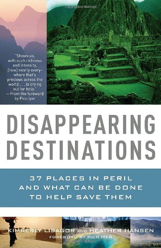 Disappearing Destinations: 37 Places in Peril and What Can Be Done to Help Save Them (Vintage Departures Original)