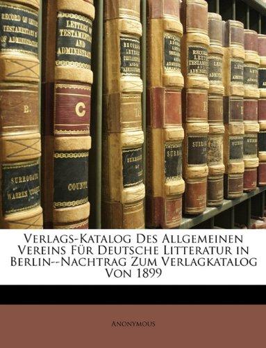 Verlags-Katalog Des Allgemeinen Vereins Für Deutsche Litteratur in Berlin--Nachtrag Zum Verlagkatalog Von 1899