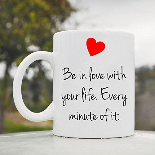 Be In Love With Your Life. Every Minute Of It. 11Oz Ceramic Coffee Mug Cup