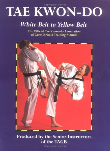 Tae Kwon-Do: White Belt to Yellow Belt : The Official Tae Kwon-Do Association of Great Britain Training Manual
