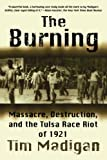 The Burning: Massacre, Destruction, and the Tulsa Race Riot of 1921