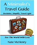A Minimalist Travel Guide: Declutter, Simplify, Travel Light--FREE PACKING CHECKLIST TOOL INSIDE--(See The World With Less and Great Tips For Travel With Kids) (Travel Well)