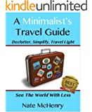 A Minimalist Travel Guide: Declutter, Simplify, Travel Light--FREE PACKING CHECKLIST TOOL INSIDE--(See The World With Less and Great Tips For Travel With Kids) (Travel Well Book 1)