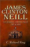 James Clinton Neill: Shadow Commander of the Alamo