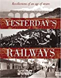 Yesterdays Railways: Recollections of an Age of Steam and the Golden Age of Railways (Trains)