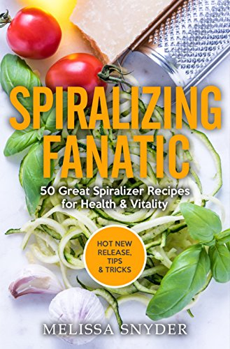 Spiralizing Fanatic: 50 Great Spiralizer Recipes for Health & Vitality by Melissa Snyder