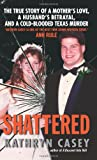 ISBN: 0061582026 - Shattered: The True Story of a Mother's Love, a Husband's Betrayal, and a Cold-Blooded Texas Murder