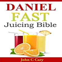 Daniel Fast Juicing Bible (       UNABRIDGED) by John C. Cary Narrated by Trevor Clinger