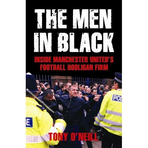 The Men in Black: Inside Manchester United's Football Hooligan Firm: Amazon.co.uk: Tony O'Neill ...