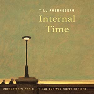 Internal Time: Chronotypes, Social Jet Lag, and Why You're So Tired | [Till Roenneberg]