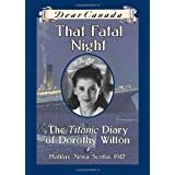 Dear Canada: That Fatal Night: The Titanic Diary of Dorothy Wilton, Halifax, Nova Scotia, 1912by Sarah Ellis
