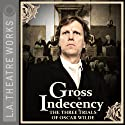 Gross Indecency: The Three Trials of Oscar Wilde Performance by Moisés Kaufman Narrated by Matthew Wolf, Douglas Weston, John Vickery, Simon Templeman, Julian Sands, Peter Paige, Ian Ogilvy