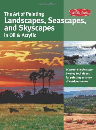 The Art of Painting Landscapes, Seascapes, and Skyscapes in Oil & Acrylic: Discover simple step-by-step techniques for painting an array of outdoor scenes