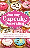 Amazing Cupcake Decorating: The Worlds Best Techniques, Recipes and Creative Designs for Your Delicious Treats