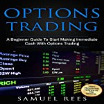 Options Trading: A Beginner Guide to Start Making Immediate Cash with Options Trading | Samuel Rees