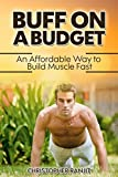 Buff on a Budget: AN AFFORDABLE WAY TO BUILD MUSCLE FAST (how to build muscle, build muscle mass, build muscle lose fat, muscle and fitness, muscle building, bodybuilding)