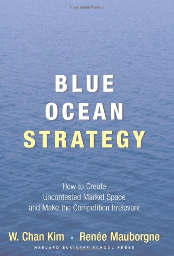 Blue Ocean Strategy- How to Create Uncontested Market Space and Make the Competition Irrelevant