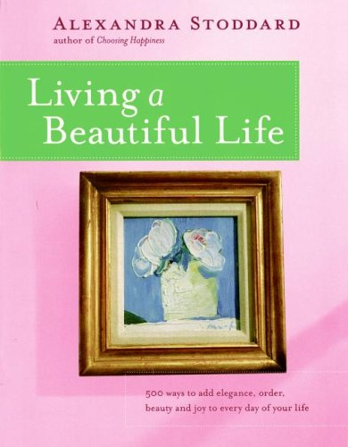 Living a Beautiful Life: 500 Ways to Add Elegance, Order, Beauty and Joy to Every Day of Your Life, Alexandra Stoddard