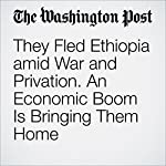 They Fled Ethiopia amid War and Privation. An Economic Boom Is Bringing Them Home | Paul Schemm