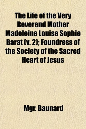 The Life of the Very Reverend Mother Madeleine Louise Sophie Barat (v. 2); Foundress of the Society of the Sacred Heart of Jesus